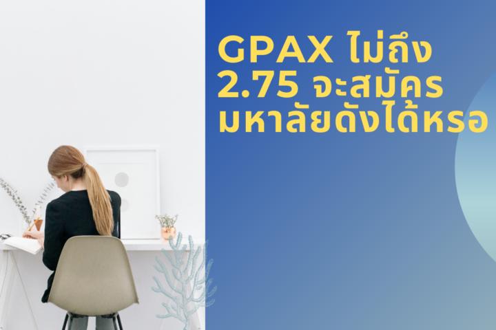 GPAX ไม่ถึง 2.75 จะสมัคร มหาลัยดังได้หรอ